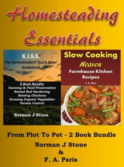 Homesteading Essentials: From Garden Plot To Kitchen Pot! 2 Book Bundle – Modern Homesteading & Slow Cooking Heaven - Homesteading Essentials, #1 ebook by Norman J Stone,F. A. Paris