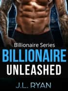 Billionaire Unleashed - Billionaire Series ebook by J.L. Ryan