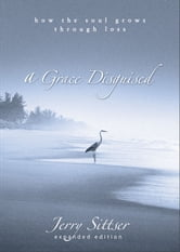 A Grace Disguised - How the Soul Grows through Loss ebook by Jerry L. Sittser