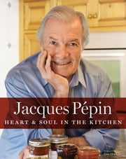 Jacques Pépin Heart & Soul in the Kitchen ebook by Jacques Pépin