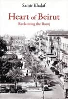 Heart of Beirut - Reclaiming the Bourj ebook by Samir Khalaf
