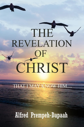 The Revelation of Christ - That I May Know Him ebook by Alfred Prempeh Dapaah