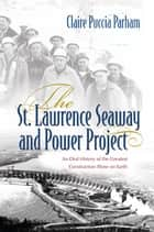 The St. Lawrence Seaway and Power Project - An Oral History of the Greatest Construction Show on Earth ebook by Claire Parham