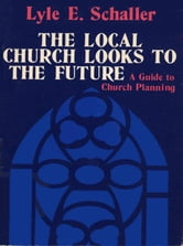 Local Church Looks to the Future ebook by Schaller, Lyle E.