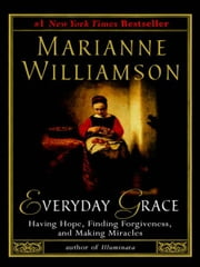 Everyday Grace - Having Hope, Finding Forgiveness, and Making Miracles ebook by Marianne Williamson