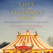Love in the Elephant Tent - How Running Away with the Circus Brought Me Home audiobook by Kathleen Cremonesi