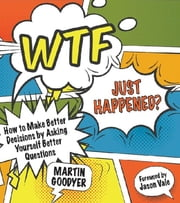 WTF Just Happened? - How to Make Better Decisions by Asking Yourself Better Questions ebook by Martin Goodyer, Jason Vale