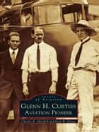 Glenn H. Curtiss ebook by Charles R. Mitchell,Kirk W. House