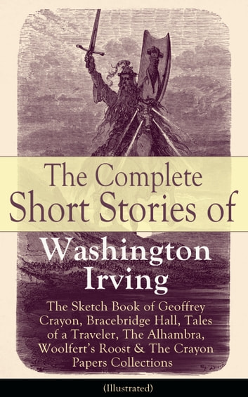 The Complete Short Stories of Washington Irving: The Sketch Book of Geoffrey Crayon, Bracebridge Hall, Tales of a Traveler, The Alhambra, Woolfert's Roost & The Crayon Papers Collections (Illustrated) - The Legend of Sleepy Hollow, Rip Van Winkle, Old Christmas, The Voyage, Roscoe, The Widow's Retinue, An Old Soldier, Mountjoy, Don Juan, Woolfert's Roost, Tales of The Alhambra and many more ebook by Washington Irving