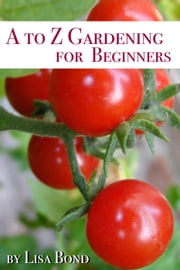 A to Z Gardening for Beginners ebook by Lisa Bond