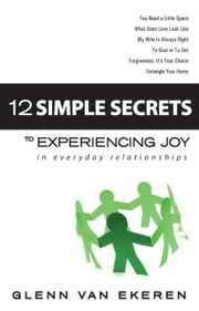 12 Simple Secrets to Experiencing Joy in Everyday Relationships ebook by Van Ekeren, Glenn