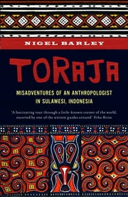 Toraja - Misadventures of a Social Anthropologist in Sulawesi, Indonesia ebook by Nigel Barley