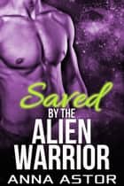 Saved by the Alien Warrior ebook by Anna Astor