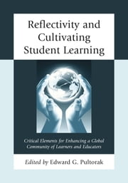 Reflectivity and Cultivating Student Learning - Critical Elements for Enhancing a Global Community of Learners and Educators ebook by Edward G. Pultorak