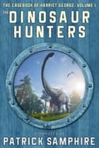 The Dinosaur Hunters: The Casebook of Harriet George, Volume 1 ebook by Patrick Samphire