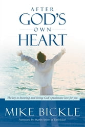 After God's Own Heart - The Key to Knowing and Living God's Passionate Love for You ebook by Mike Bickle