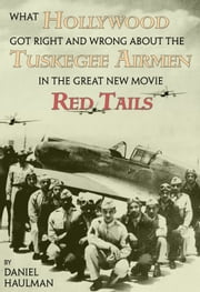 What Hollywood Got Right and Wrong about the Tuskegee Airmen in the Great New Movie, Red Tails ebook by Daniel Haulman