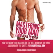 Mastering Your Man from Head to Head: How to Work Your Man Below The Belt, Between the Ears, and Beneath the Sheets for Exceptional Sex - How to Work Your Man Below The Belt, Between the Ears, and Beneath the Sheets for Exceptional Sex ebook by Jordan LaRousse, Samantha Sade