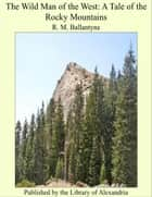The Wild Man of the West: A Tale of the Rocky Mountains ebook by R. M. Ballantyne