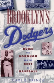 Brooklyns Dodgers: The Bums, the Borough, and the Best of Baseball, 1947-1957 ebook by Carl E. Prince