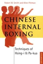 Chinese Internal Boxing - Techniques of Hsing-I and Pa-Kua ebook by Allen Pittman, Robert W. Smith