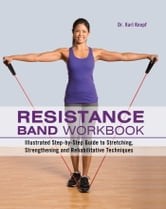 Resistance Band Workbook - Illustrated Step-by-Step Guide to Stretching, Strengthening and Rehabilitative Techniques ebook by Karl Knopf, M.D.