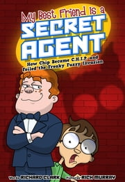 My Best Friend Is a Secret Agent: How Chip Became C.H.I.P. and Foiled the Freaky Fuzzy Invasion ebook by Richard Clark