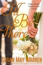 I'll Be There - A Deep Haven Montana Fire novel ebook by Susan May Warren