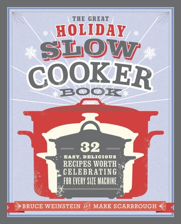 The Great Holiday Slow Cooker Book - 32 Easy, Delicious Recipes Worth Celebrating in Every Size of Machine : A Cookbook eBook by Bruce Weinstein,Mark Scarbrough