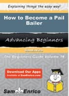 How to Become a Pail Bailer - How to Become a Pail Bailer ebook by Tegan Batista