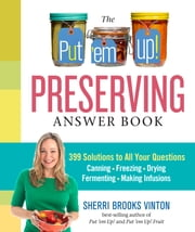 The Put 'em Up! Preserving Answer Book - 399 Solutions to All Your Questions: Canning, Freezing, Drying, Fermenting, Making Infusions ebook by Sherri Brooks Vinton