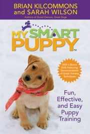 My Smart Puppy (TM) - Fun, Effective, and Easy Puppy Training ebook by Brian Kilcommons,Sarah Wilson