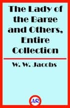 The Lady of the Barge and Others, Entire Collection (Illustrated) ebook by W. W. Jacobs