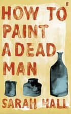How to Paint a Dead Man ebook by Sarah Hall
