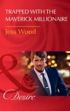 Trapped With The Maverick Millionaire (Mills & Boon Desire) (From Mavericks to Married, Book 1) ebook by Joss Wood
