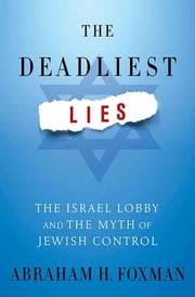 The Deadliest Lies - The Israel Lobby and the Myth of Jewish Control ebook by Abraham H. Foxman