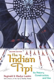 The Indian Tipi: Its History, Construction, and Use - Its History, Construction, and Use ebook by Reginald Laubin,Gladys Laubin