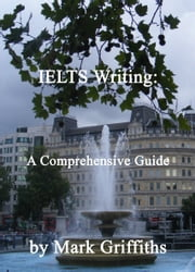 IELTS Writing: A Comprehensive Guide ebook by Mark Griffiths