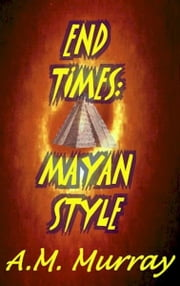 End Times: Mayan Style (short story) ebook by A.M. Murray