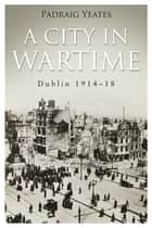 A City in Wartime – Dublin 1914–1918 - The Easter Rising 1916 ebook by Pádraig Yeates