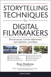 Storytelling Techniques for Digital Filmmakers - Plot Structure, Camera Movement, Lens Selection, and More ebook by Ross Hockrow,Jeffrey Medford