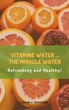 Vitamin Water…The Miracle Water - Refreshing and Healthy! ebook by Logan J. Davisson