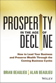 Prosperity in The Age of Decline - How to Lead Your Business and Preserve Wealth Through the Coming Business Cycles ebook by Brian Beaulieu,Alan Beaulieu