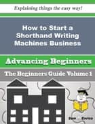 How to Start a Shorthand Writing Machines Business (Beginners Guide) - How to Start a Shorthand Writing Machines Business (Beginners Guide) ebook by Katia Zielinski