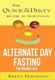 The Quick and Dirty Guide to Surviving Alternate Day Fasting for Weight Loss ebook by Kelly Ferguson