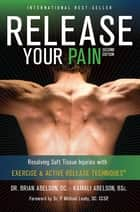 Release Your Pain: 2nd Edition - EBOOK: Resolving Soft Tissue Injuries with Exercise and Active Release Techniques ebook by Dr. Brian James Abelson DC.,Kamali Thara Abelson BSc.