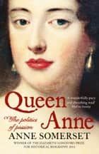 Queen Anne: The Politics of Passion ebook by Anne Somerset