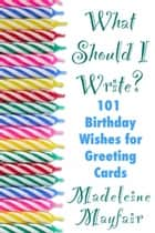 What Should I Write? 101 Birthday Wishes for Greeting Cards - What Should I Write On This Card? ebook by Madeleine Mayfair