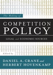 The Making of Competition Policy: Legal and Economic Sources ebook by Daniel A. Crane,Herbert Hovenkamp