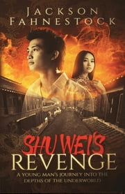 Shu Wei's Revenge - A Young Man's Journey Into the Depths of the Underworld ebook by Jackson Hill Fahnestock